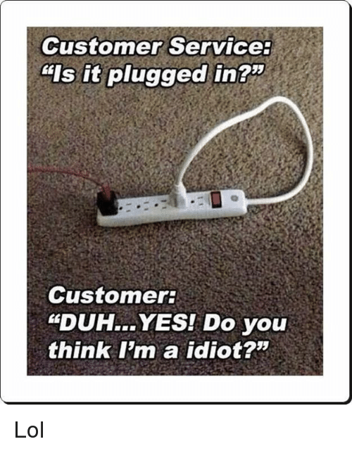 Customer Service Is It Plugged In? Customer DUH YES! Do You Think I