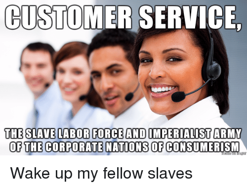 Consumerism, Advice Animals, and Corporate: CUSTOMER SERVICE,  OF THE CORPORATE NATIONS OF CONSUMERISM Wake up my fellow slaves