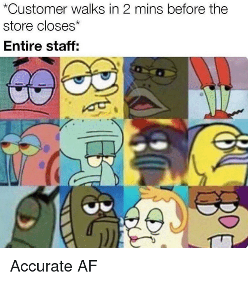 Af, Memes, and 🤖: *Customer walks in 2 mins before the  store closes  Entire staff: Accurate AF