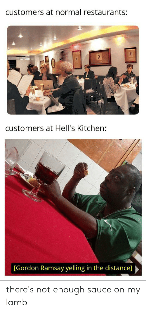 Gordon Ramsay, Reddit, and Restaurants: customers at normal restaurants:  customers at Hell's Kitchen:  [Gordon Ramsay yelling in the distance] there's not enough sauce on my lamb