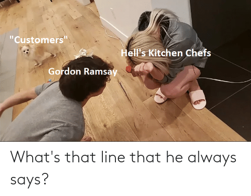 """Gordon Ramsay, Reddit, and Hell's Kitchen: """"Customers""""  Hell's Kitchen Chefs  Gordon Ramsay What's that line that he always says?"""