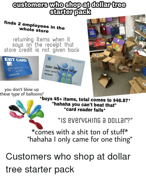 """Shit, Starter Packs, and Dollar Tree: customers who shop at dollar tree  Starter pack  finds 2 employees in the  whole store  returningitemswhen it  sauson the receiot that  store Credit iS not given back  EBT CARD  1234 5b7 87 332  1724  5081 3900 0012 3456  MARY SMITH  CARDHOLDER  you don't blow up  these type of balloons?  *buys 45+ items, total comes to $46.87*  """"hahaha you can't beat that""""  *card reader fails*  """"is everycHinG a DOLLar?'""""  *comes with a shit ton of stuff*  hahaha l only came for one thing"""