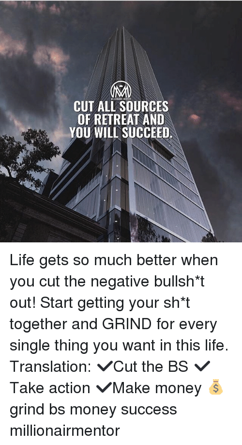 Life, Memes, and Money: CUT ALL SOURCES  OF RETREAT AND  YOU WILL SUCCEED Life gets so much better when you cut the negative bullsh*t out! Start getting your sh*t together and GRIND for every single thing you want in this life. Translation: ✔️Cut the BS ✔️Take action ✔️Make money 💰 grind bs money success millionairmentor