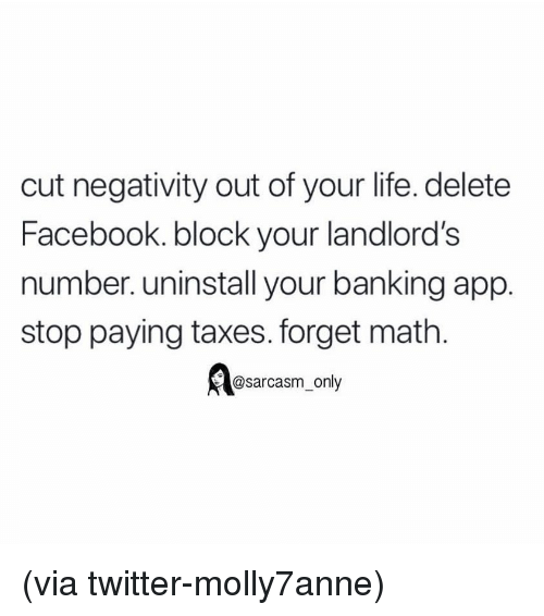 Facebook, Funny, and Life: cut negativity out of your life. delete  Facebook. block your landlord's  number. uninstall your banking app.  stop paying taxes. forget math.  @sarcasm_only (via twitter-molly7anne)