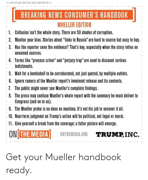 """Crime, News, and Trap: CUT OUT AND TAPE NEAR YOUR COMPUTER OR TV  BREAKING NEWS CONSUMER'S HANDBOOK  MUELLER EDITION  1.  Collusion isn't the whole story. There are 50 shades of corruption.  2. Monitor your bias. Stories about """"links to Russia""""are hard to source but easy to buy.  3. Has the reporter seen the evidence? That's key, especially when the story relies on  unnamed sources.  4. Terms like """"process crime"""" and """"perjury trap"""" are used to discount serious  indictments.  5. Wait for a bombshell to be corroborated, not just quoted, by multiple outlets.  6. Ignore rumors of the Mueller report's imminent release and its contents.  7. The public might never see Mueller's complete findings.  8. The press may confuse Mueller's whole report with the summary he must deliver to  Congress (and on to us).  9. The Mueller probe is no deus ex machina. It's not his job to uncover it all.  10. Nearterm judgment on Trump's action wil be political, not legal or moral.  11. Give yourself a break from the coverage; a fuller picture will emerge.  ON THIENEİ Aİ  ONTHEMEDIA.ORG  TRUMP, INC. Get your Mueller handbook ready."""