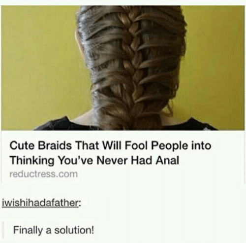 Braids, Cute, and Anal: Cute Braids That Will Fool People into  Thinking You've Never Had Anal  reductress.com  iwishihadafather:  Finally a solution!