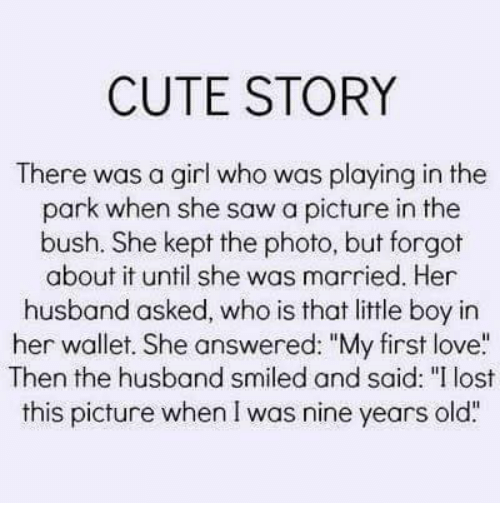 """Cute, Love, and Memes: CUTE STORY  There was a girl who was playing in the  park when she saw a picture in the  bush. She kept the photo, but forgot  about it until she was married. Her  husband asked, who is that little boy in  her wallet. She answered: """"My first love  Then the husband smiled and said: """"I lost  this picture when I was nine years old"""""""
