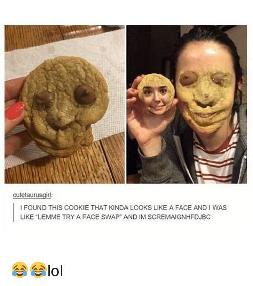 Cute, Memes, and Face Swap: cute taurusgirl:  I FOUND THIS COOKIE THAT KINDA LOOKS LIKE A FACE ANDIWAS  LIKE LEMME TRY A FACE SWAP AND IM SCREMAIGNHFDJBC 😂😂lol