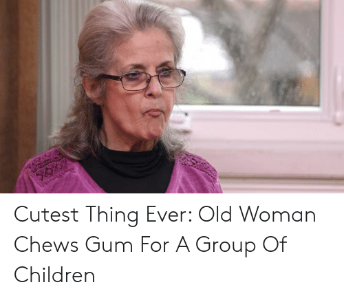 Children, Dank, and Old Woman: Cutest Thing Ever: Old Woman Chews Gum For A Group Of Children