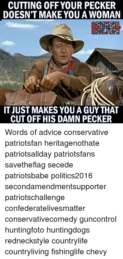 Advice, Memes, and Chevy: CUTTING OFF YOUR PECKER  DOESN'T MAKE YOU A WOMAN  IT JUST MAKES YOU A GUYTHAT  CUT OFF HIS DAMN PECKER Words of advice conservative patriotsfan heritagenothate patriotsallday patriotsfans savetheflag secede patriotsbabe politics2016 secondamendmentsupporter patriotschallenge confederatelivesmatter conservativecomedy guncontrol huntingfoto huntingdogs redneckstyle countrylife countryliving fishinglife chevy