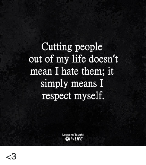 Cutting People Out Of My Life Doesnt Mean I Hate Them It Simply
