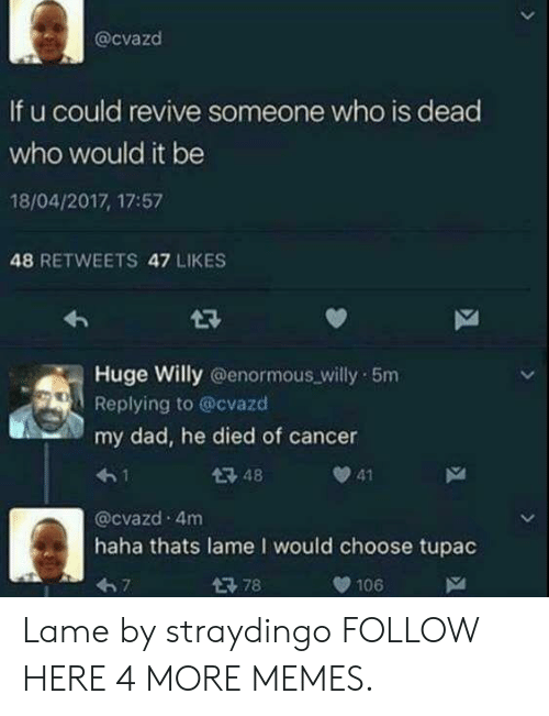 Dad, Dank, and Memes: @cvazd  If u could revive someone who is dead  who would it be  18/04/2017, 17:57  48 RETWEETS 47 LIKES  Huge Willy @enormous willy 5m  Replying to @cvazd  my dad, he died of cancer  4-1  @cvazd 4m  haha thats lame I would choose tupac  67  48  41  106 Lame by straydingo FOLLOW HERE 4 MORE MEMES.