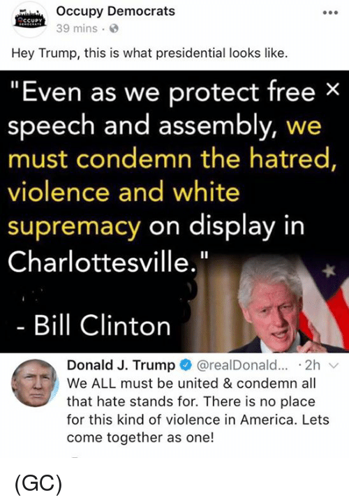 """America, Bill Clinton, and Memes: cw Occupy Democrats  Hey Trump, this is what presidential looks like.  """"Even as we protect free ×  39 mins.  speech and assembly, we  must condemn the hatred  violence and white  supremacy on display in  Charlottesville.""""  Bill Clinton  Donald J. Trump @realDonald... .2h  We ALL must be united & condemn all  that hate stands for. There is no place  for this kind of violence in America. Lets  come together as one! (GC)"""