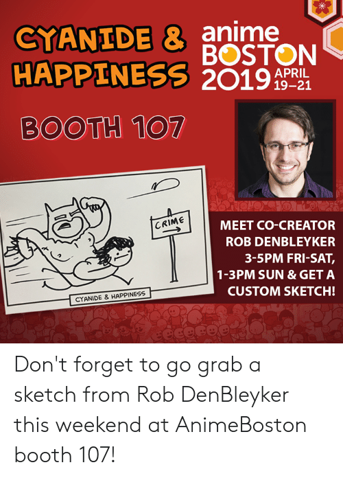 Anime, Crime, and Dank: CYANIDE & anime  HAPPINESS 2019  BOSTON  APRIL  19-21  BOOTH 107  MEET CO-CREATOR  ROB DENBLEYKER  CRIME  3-5PM FRI-SAT  1-3PM SUN &GET A  CUSTOM SKETCH!  CYANIDE & HAPPINESS Don't forget to go grab a sketch from Rob DenBleyker this weekend at AnimeBoston booth 107!