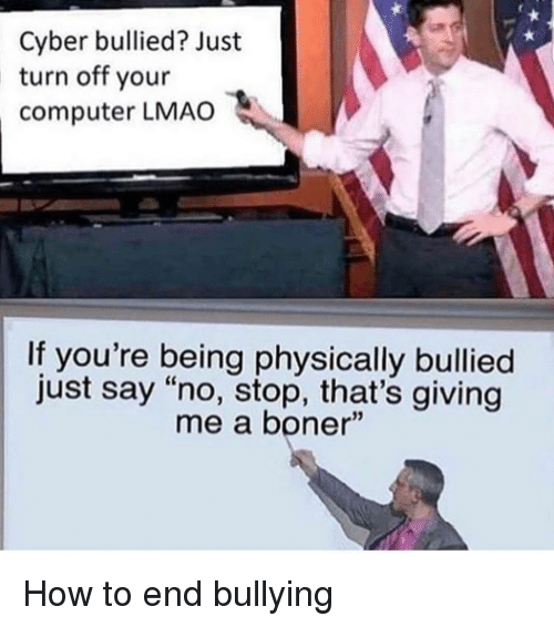 """Boner, Lmao, and Computer: Cyber bullied? Just  turn off your  computer LMAO  If you're being physically bullied  just say """"no, stop, that's giving  me a boner"""" How to end bullying"""