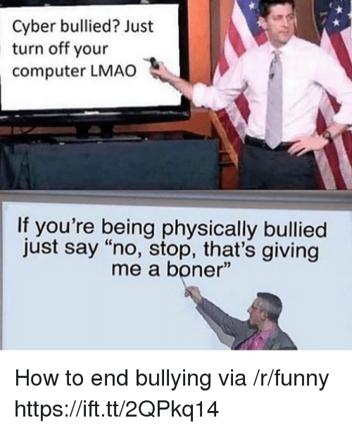 """Boner, Funny, and Lmao: Cyber bullied? Just  turn off your  computer LMAO  If you're being physically bullied  just say """"no, stop, that's giving  me a boner"""" How to end bullying via /r/funny https://ift.tt/2QPkq14"""