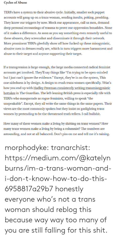 "Crush, Shit, and Soon...: Cycles ofAbuse  TERFs have a system to their abusive cycle.I  accounts will gang up on a trans woman, sending insults, poking, prodding  They know our triggers by now. Mock our appearance, call us men, demand  deep personal recountings of trauma to prove our oppression bonafides. None  of it makes a difference. As soon as you say something even remotely useful to  these abusers, they screenshot and disseminate it through their network.  More prominent TERFs gleefully show off how fucked up these misogynistic,  abusive men in dresses really are, which in turn triggers more harassment and  abuse to their target and anyone supporting their target.  nitially, sm   If a transgression is large enough, the large media connected radical feminist  accounts get involved. They'll say things like ""I'm trying to be open-minded  but I just can't ignore the evidence."" Except, they're in on the system, This  one-sidedness is by design. A design to crush trans women specifically. THat's  how you end up with Hadley Freeman consistently writing transmisogynistic  hottakes in The Guardian. The left-leaning British press is especially rife with  TERFs who masquerade as rogue feminists, willing to speak ""the  unspeakable"". Except, they all write the same things in the same papers. Their  views are the most commonly spoken but they insist on gaslighting trans  women by pretending to be the threatened truth tellers. I call bullshit.  How many of these women make a living by shitting on trans women? How  many trans women make a living by being a columnist? The numbers are  astounding, and not at all balanced. Don't piss on me and tell me it's raining morphodyke: tranarchist: https://medium.com/@katelynburns/im-a-trans-woman-and-i-don-t-know-how-to-do-this-6958817a29b7 honestly everyone who's not a trans woman should reblog this because way way too many of you are still falling for this shit."