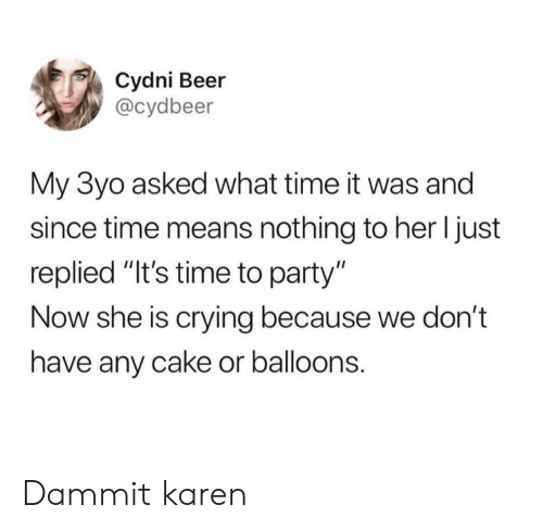 """Beer, Crying, and Party: Cydni Beer  @cydbeer  My 3yo asked what time it was and  since time means nothing to her I just  replied """"It's time to party""""  Now she is crying because we don't  have any cake or balloons. Dammit karen"""