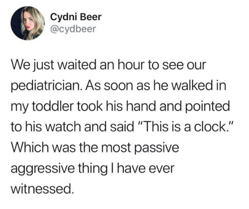 "Beer, Clock, and Soon...: Cydni Beer  @cydbeer  We just waited an hour to see our  pediatrician. As soon as he walked in  my toddler took his hand and pointed  to his watch and said ""This is a clock.""  Which was the most passive  aggressive thingI have ever  witnessed."