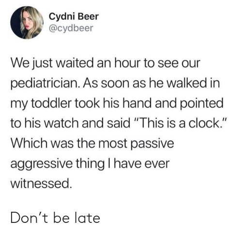 "Beer, Clock, and Soon...: Cydni Beer  @cydbeer  We just waited an hour to see our  pediatrician. AS Soon as he walked in  my toddler took his hand and pointed  to his watch and said ""This is a clock.""  Which was the most passive  aggressive thingl have ever  witnessed. Don't be late"