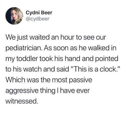 """Beer, Clock, and Soon...: Cydni Beer  @cydbeer  We just waited an hour to see our  pediatrician. As soon as he walked in  my toddler took his hand and pointed  to his watch and said """"This is a clock.""""  Which was the most passive  aggressive thing I have ever  witnessed"""
