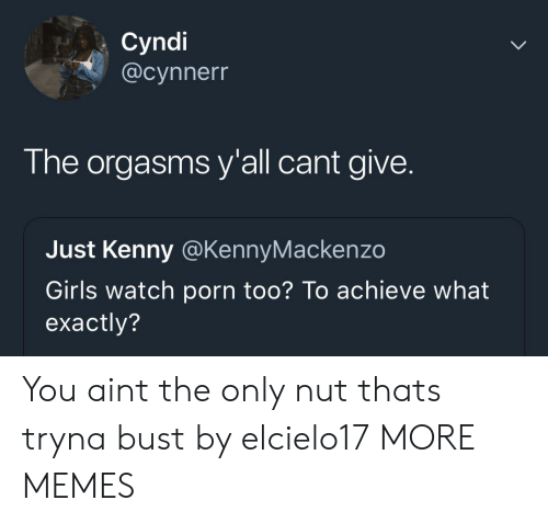 Dank, Girls, and Memes: Cyndi  @cynnerr  The orgasms y'all cant give.  Just Kenny @KennyMackenzo  Girls watch porn too? To achieve what  exactly? You aint the only nut thats tryna bust by elcielo17 MORE MEMES