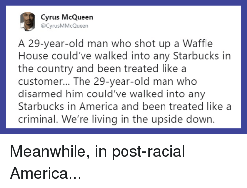 America, Memes, and Old Man: Cyrus McQueen  @CyrusMMcQueen  A 29-year-old man who shot up a Waffle  House could've walked into any Starbucks in  the country and been treated like a  customer... The 29-year-old man who  disarmed him could've walked into any  Starbucks in America and been treated like a  criminal. Weeiving in the upside down. Meanwhile, in post-racial America...