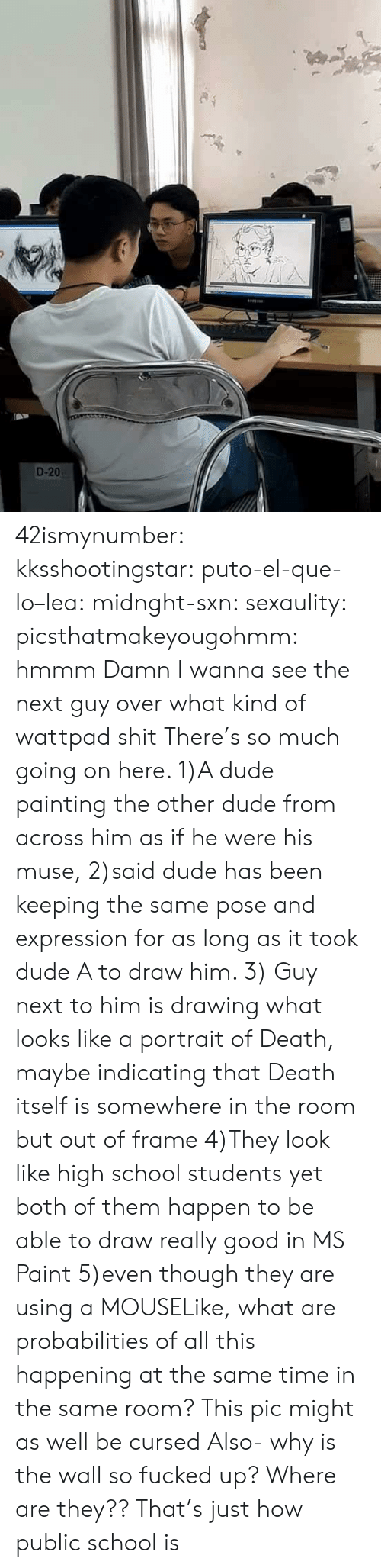 Dude, School, and Tumblr: D-20 42ismynumber: kksshootingstar:  puto-el-que-lo–lea:  midnght-sxn:   sexaulity:  picsthatmakeyougohmm: hmmm  Damn I wanna see the next guy over  what kind of wattpad shit   There's so much going on here. 1)A dude painting the other dude from across him as if he were his muse, 2)said dude has been keeping the same pose and expression for as long as it took dude A to draw him. 3) Guy next to him is drawing what looks like a portrait of Death, maybe indicating that Death itself is somewhere in the room but out of frame 4)They look like high school students yet both of them happen to be able to draw really good in MS Paint 5)even though they are using a MOUSELike, what are probabilities of all this happening at the same time in the same room? This pic might as well be cursed   Also- why is the wall so fucked up? Where are they??   That's just how public school is
