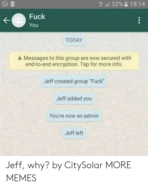 """Dank, Memes, and Target: d 3296-18:14  Fuck  You  TODAY  Messages to this group are now secured with  end-to-end encryption. Tap for more info.  Jeff created group """"Fuck""""  Jeff added you  You're now an admin  Jeff left Jeff, why? by CitySolar MORE MEMES"""