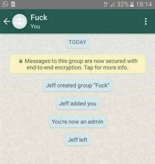 "Fuck You, Fuck, and Today: d 3296-18:14  Fuck  You  TODAY  Messages to this group are now secured with  end-to-end encryption. Tap for more info.  Jeff created group ""Fuck""  Jeff added you  You're now an admin  Jeff left"
