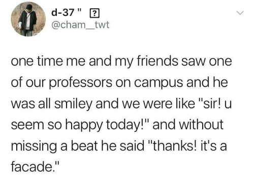 """Friends, Saw, and Happy: d-37"""" 2  @cham_twt  one time me and my friends saw one  of our professors on campus and he  was all smiley and we were like """"sir! u  seem so happy today!"""" and without  missing a beat he said """"thanks! it's a  facade."""""""