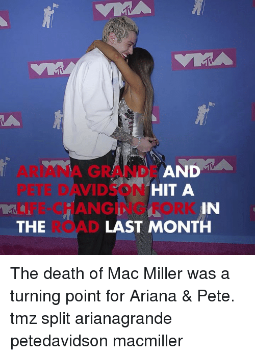 Ariana Grande, Life, and Mac Miller: D A  ARIANA GRANDE AN  PETE DAVIDSON  LIFE-CHANGING FORK  THE  HIT A  IN  LAST MONTH The death of Mac Miller was a turning point for Ariana & Pete. tmz split arianagrande petedavidson macmiller