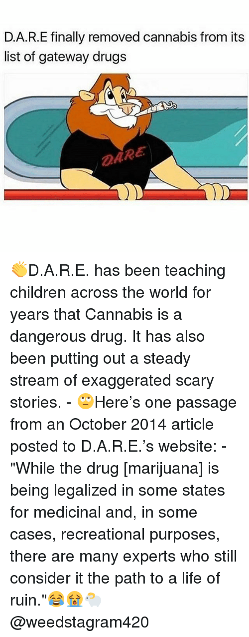 "Children, Drugs, and Life: D.A.R.E finally removed cannabis from its  list of gateway drugs  DARE 👏D.A.R.E. has been teaching children across the world for years that Cannabis is a dangerous drug. It has also been putting out a steady stream of exaggerated scary stories. - 🙄Here's one passage from an October 2014 article posted to D.A.R.E.'s website: - ""While the drug [marijuana] is being legalized in some states for medicinal and, in some cases, recreational purposes, there are many experts who still consider it the path to a life of ruin.""😂😭🐑 @weedstagram420"
