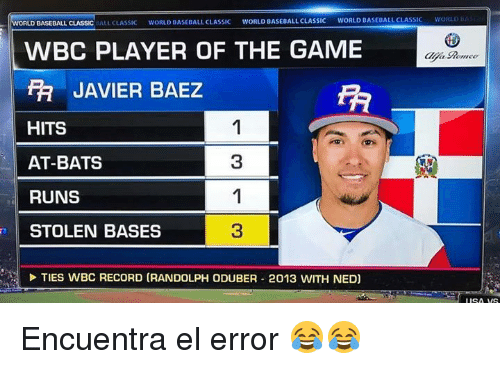 Baseball, The Game, and Game: D BASEBALL CLASSIC ALL CLASSIC WORLD BASEBALL CLASSIC WORLO BASEBALL CLASSIC WORLD BASEBALL CLASSIC  WBC PLAYER OF THE GAME  JAVIER BAEZ  FT  HITS  AT-BATS  RUNS  STOLEN BASES  3  3  TIES WBC RECORD (RANDOLPH ODUBER 2013 WITH NED)  isA VS Encuentra el error 😂😂