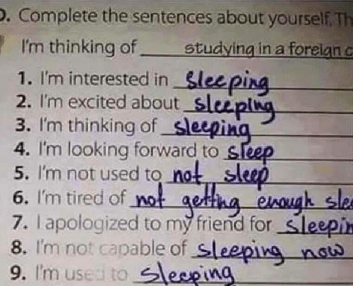 Sleeping, Sleep, and Looking: D. Complete the sentences about yourself. Th  I'm thinking of.  1. I'm interested in Sleeping  2. I'm excited about sluplng  3. I'm thinking of sleepina  4. I'm looking forward to sleep  5. I'm not used to not sleep  6. I'm tired of not getha enough slee  7. lapologized to my friend for sleepin  8. I'm not capable of sleeping nat  9. I'm used to leepina  studying in a forelan