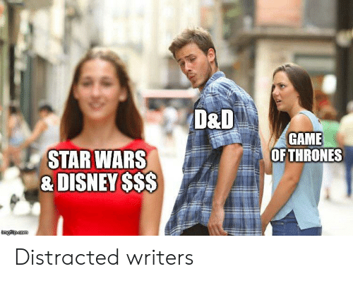 Disney, Game of Thrones, and Star Wars: D&D  GAME  OF THRONES  STAR WARS  & DISNEY $$$  imglip.com Distracted writers