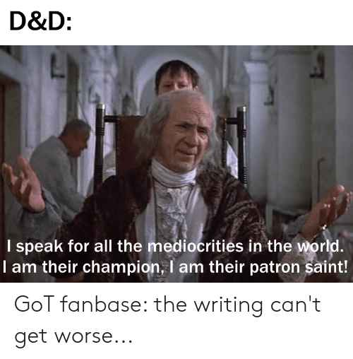 All The, D&d, and Got: D&D:  I speak for all the mediocrities in the wor  I am their champion, I am their patron saint! GoT fanbase: the writing can't get worse...