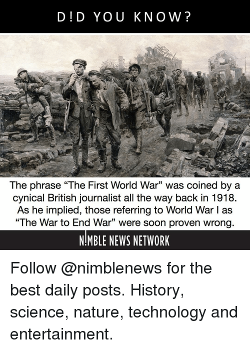 """Memes, News, and Soon...: D!D YOU KNOW?  The phrase """"The First World War"""" was coined by a  cynical British journalist all the way back in 1918  As he implied, those referring to World War I as  """"The War to End War"""" were soon proven wrong  NIMBLE NEWS NETWORK  15 Follow @nimblenews for the best daily posts. History, science, nature, technology and entertainment."""
