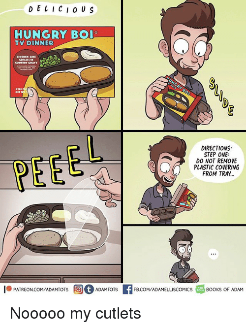 Books, Hungry, and Memes: D E L ICI o US  HUNGRY BO  TV DINNER  CUTLETSN  COUNTRY GRAVY  DIRECTIONS:  STEP ONE  DO NOT REMOVE  PLASTIC COVERING  FROM TRAY..  1.PATREON COM/ADAMTOTS回。ADAMTOTS  H  FB.COM/ADAMELLISCOMICS  BOOKS OF ADAM Nooooo my cutlets