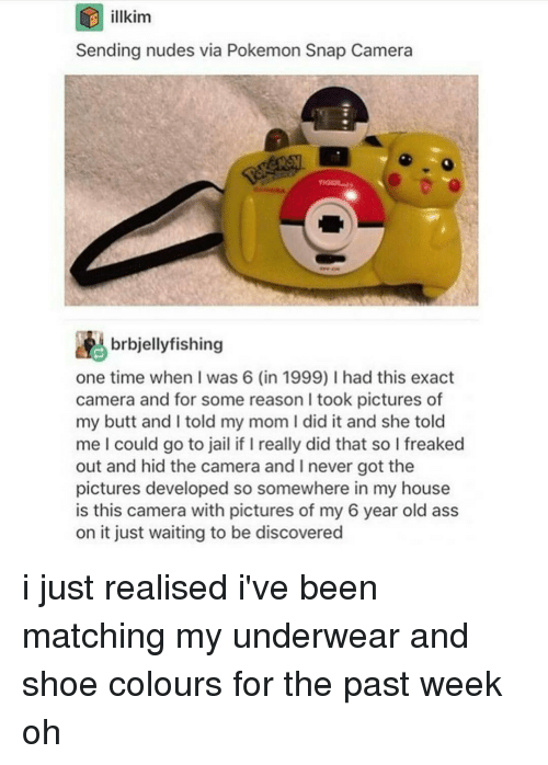 Ironic, Shoes, and Snap: D illkim  Sending nudes via Pokemon Snap Camera  brbjellyfishing  one time when I was 6 (in 1999) I had this exact  camera and for some reason l took pictures of  my butt and l told my mom I did it and she told  me l could go to jail if l really did that so l freaked  out and hid the camera and l never got the  pictures developed so somewhere in my house  is this camera with pictures of my 6 year old ass  on it just waiting to be discovered i just realised i've been matching my underwear and shoe colours for the past week oh