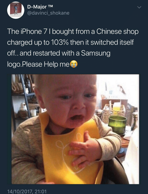 Iphone, Chinese, and Help: D-Major TM  @davinci shokane  The iPhone 71 bought from a Chinese shop  charged up to 103% then it switched itself  off.and restarted with a Samsung  logo.Please Help me  14/10/2017, 21:01