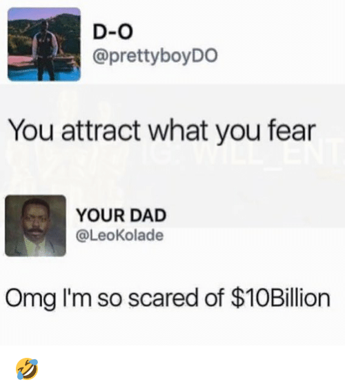 Dad, Memes, and Omg: D-O  @prettyboyDO  You attract what you fear  YOUR DAD  @LeoKolade  Omg I'm so scared of $10Billion 🤣