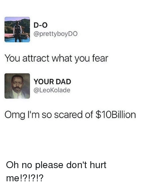 Dad, Dank, and Omg: D-O  @prettyboyDO  You attract what you fear  YOUR DAD  @LeoKolade  Omg I'm so scared of $10Billion Oh no please don't hurt me!?!?!?