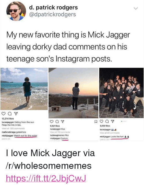 """Andrew Bogut, Dad, and Instagram: d. patrick rodgers  @dpatrickrodgers  My new favorite thing is Mick Jagger  leaving dorky dad comments on his  teenage son's Instagram posts.  0  13,214 likes  lucasjagger Hiding from the sun  Peep the link in bio,  View all 185 comments  mafenobrega gatenhoio  mickjaqger Watch out for the water  MARCH 2  6,621 likes  lucasjagger Rise  view all 110 comments  lucianagimenez Pika  mickjagger Cool pic  3,532 likes  lucasjag ger  View all 50. comments  mickjagger Looks like fun!  JUNE 2L 2017 <p>I love Mick Jagger via /r/wholesomememes <a href=""""https://ift.tt/2JbjCwJ"""">https://ift.tt/2JbjCwJ</a></p>"""