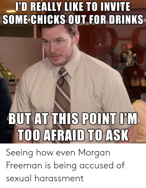 Morgan Freeman, Imgur, and How: 'D REALLY LIKE TO INVITE  SOME CHICKS OUT FOR DRINKS  BUT AT THIS POINT I'M  TOO AFRAID TO ASK  mede on imgur Seeing how even Morgan Freeman is being accused of sexual harassment