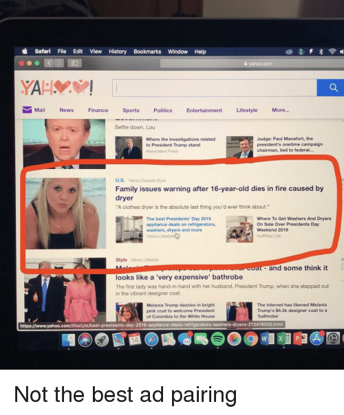 """Clothes, Facepalm, and Family: d Safari File Edit View History Bookmarks Window Help  yahoo.com  Mail News Finance Sports Politics Entertainment Lifestyle More...  Settle down, Lou  Judge: Paul Manafort, the  Where the investigations related  to President Trump stand  Associated Press  president's onetime campaign  chairman, lied to federal...  U.S. Yahoo Canada Style  Family issues warning after 16-year-old dies in fire caused by  dryer  """"A clothes dryer is the absolute last thing you'd ever think about.""""  The best Presidents' Day 2019  appliance deals on refrigerators,  washers, dryers and more  Yahoo Lifestyle  Where To Get Washers And Dryers  On Sale Over Presidents Day  Weekend 2019  HuffPost Life  Style Yahoo Lifestyle  6  coat- and some think it  looks like a 'very expensive bathrobe  The first lady was hand-in-hand with her husband, President Trump, when she stepped out  in the vibrant designer coat.  Melania Trump dazzles in bright  pink coat to welcome President  of Colombia to the White House  The internet has likened Melania  Trump's $4.2k designer coat to a  'bathrobe  https://www.yahoo.com/lifestyle/best-presidents-day-2019-appliance-deals-refrigerators-washers-dryers-213416000.html  14"""
