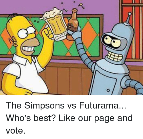 Memes, The Simpsons, and Futurama: d The Simpsons vs Futurama... Who's best? Like our page and vote.