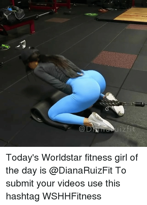 Memes, Videos, and Worldstar: @D Today's Worldstar fitness girl of the day is @DianaRuizFit To submit your videos use this hashtag WSHHFitness