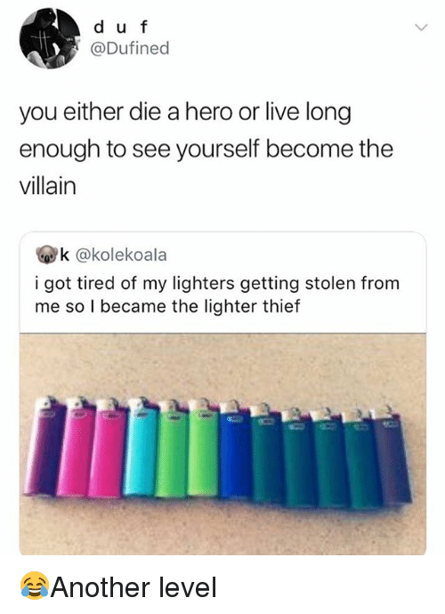 Memes, Live, and Villain: d u f  @Dufined  you either die a hero or live long  enough to see yourself become the  villain  k @kolekoala  i got tired of my lighters getting stolen from  me so I became the lighter thief 😂Another level