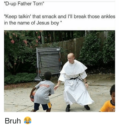 "Bruh, Funny, and Jesus: ""D-up Father Tom  ""Keep talkin' that smack and I'll break those ankles  in the name of Jesus boy"" Bruh 😂"